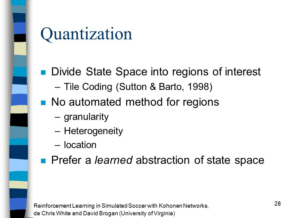 28 Quantization n Divide State Space into regions of interest –Tile Coding (Sutton & Barto, 1998) n No automated method for regions –granularity –Heterogeneity –location n Prefer a learned abstraction of state space Reinforcement Learning in Simulated Soccer with Kohonen Networks, de Chris White and David Brogan (University of Virginia)