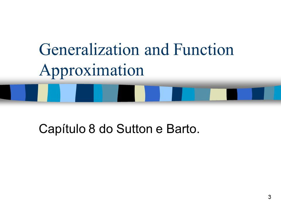 3 Generalization and Function Approximation Capítulo 8 do Sutton e Barto.