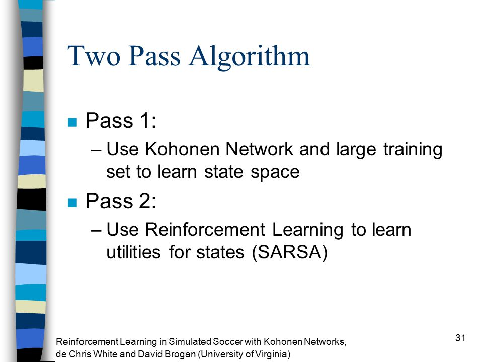 31 Two Pass Algorithm n Pass 1: –Use Kohonen Network and large training set to learn state space n Pass 2: –Use Reinforcement Learning to learn utilities for states (SARSA) Reinforcement Learning in Simulated Soccer with Kohonen Networks, de Chris White and David Brogan (University of Virginia)