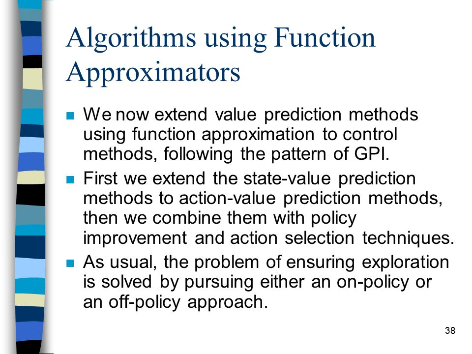 38 Algorithms using Function Approximators n We now extend value prediction methods using function approximation to control methods, following the pattern of GPI.
