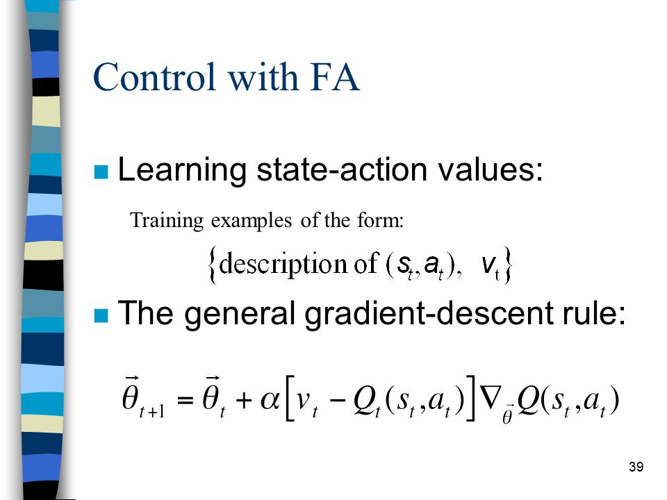 39 Control with FA n Learning state-action values: n The general gradient-descent rule: Training examples of the form: