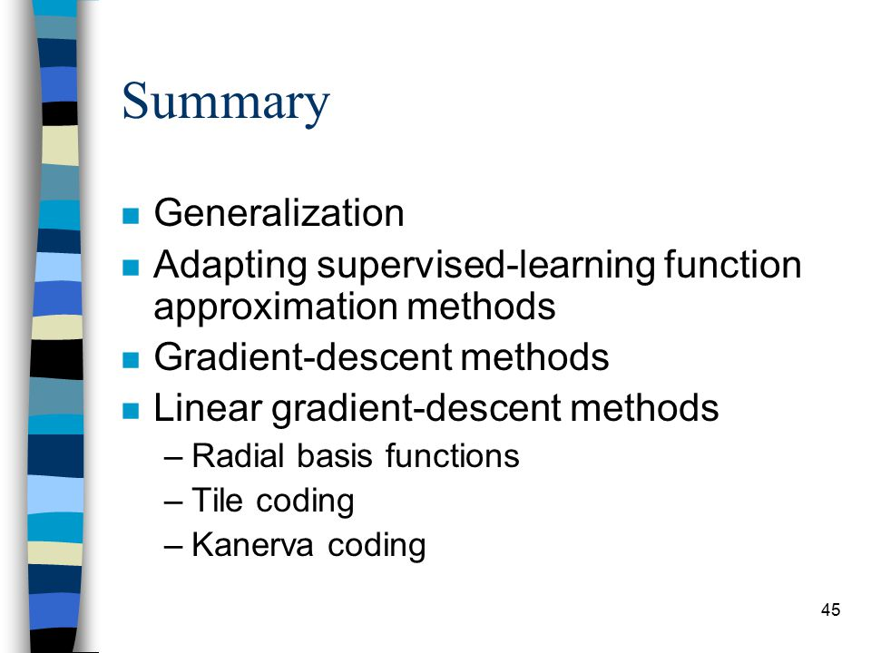 45 Summary n Generalization n Adapting supervised-learning function approximation methods n Gradient-descent methods n Linear gradient-descent methods –Radial basis functions –Tile coding –Kanerva coding