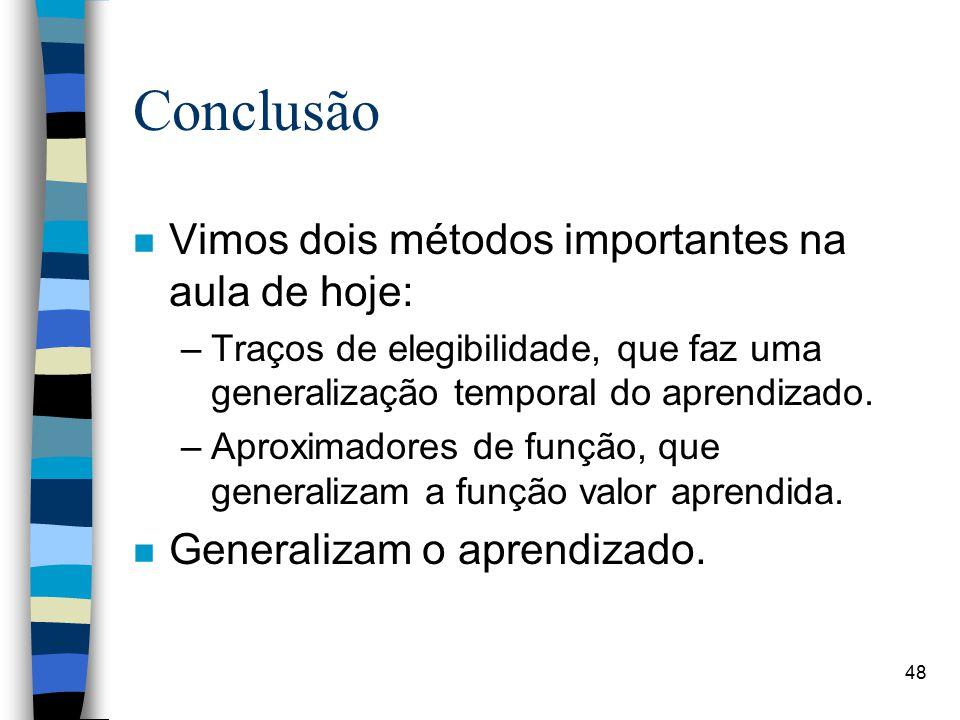 Conclusão n Vimos dois métodos importantes na aula de hoje: –Traços de elegibilidade, que faz uma generalização temporal do aprendizado. –Aproximadore