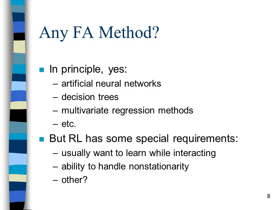 8 Any FA Method? n In principle, yes: –artificial neural networks –decision trees –multivariate regression methods –etc. n But RL has some special req