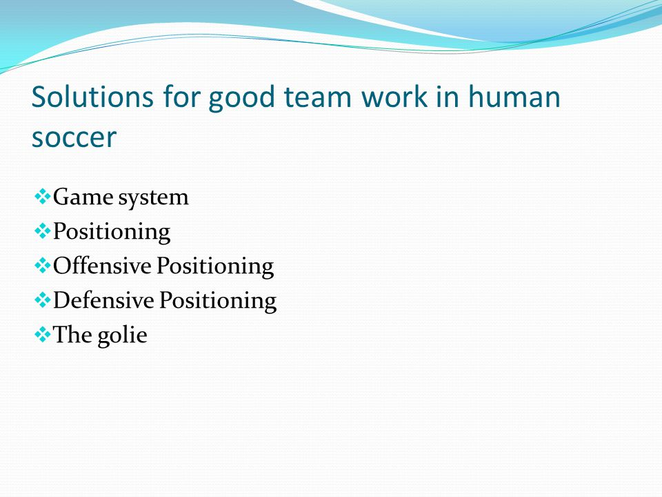 Solutions for good team work in human soccer  Game system  Positioning  Offensive Positioning  Defensive Positioning  The golie