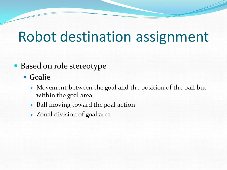 Robot destination assignment Based on role stereotype Goalie Movement between the goal and the position of the ball but within the goal area.