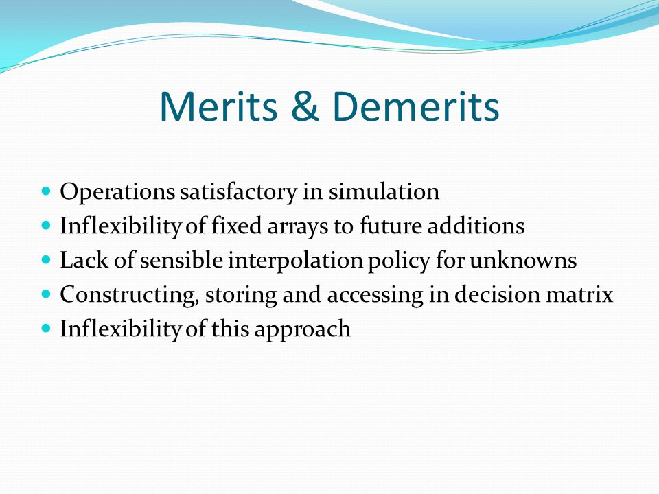 Merits & Demerits Operations satisfactory in simulation Inflexibility of fixed arrays to future additions Lack of sensible interpolation policy for unknowns Constructing, storing and accessing in decision matrix Inflexibility of this approach