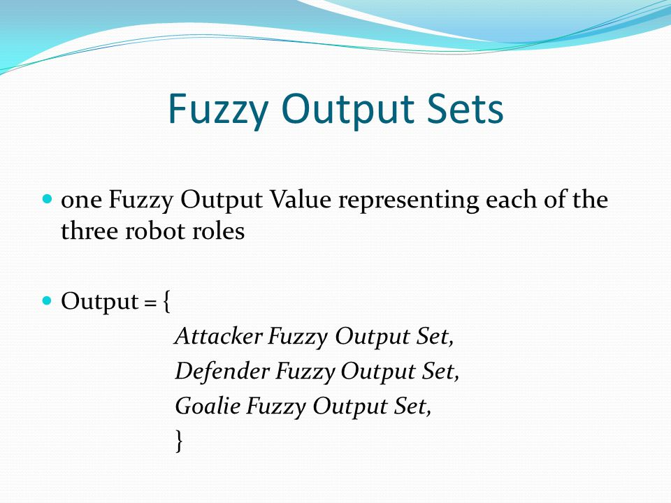 Fuzzy Output Sets one Fuzzy Output Value representing each of the three robot roles Output = { Attacker Fuzzy Output Set, Defender Fuzzy Output Set, Goalie Fuzzy Output Set, }