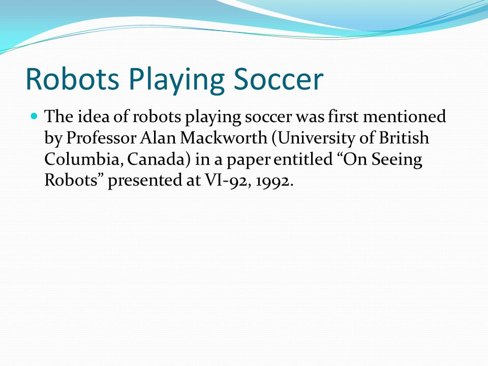 Robots Playing Soccer The idea of robots playing soccer was first mentioned by Professor Alan Mackworth (University of British Columbia, Canada) in a paper entitled On Seeing Robots presented at VI-92, 1992.