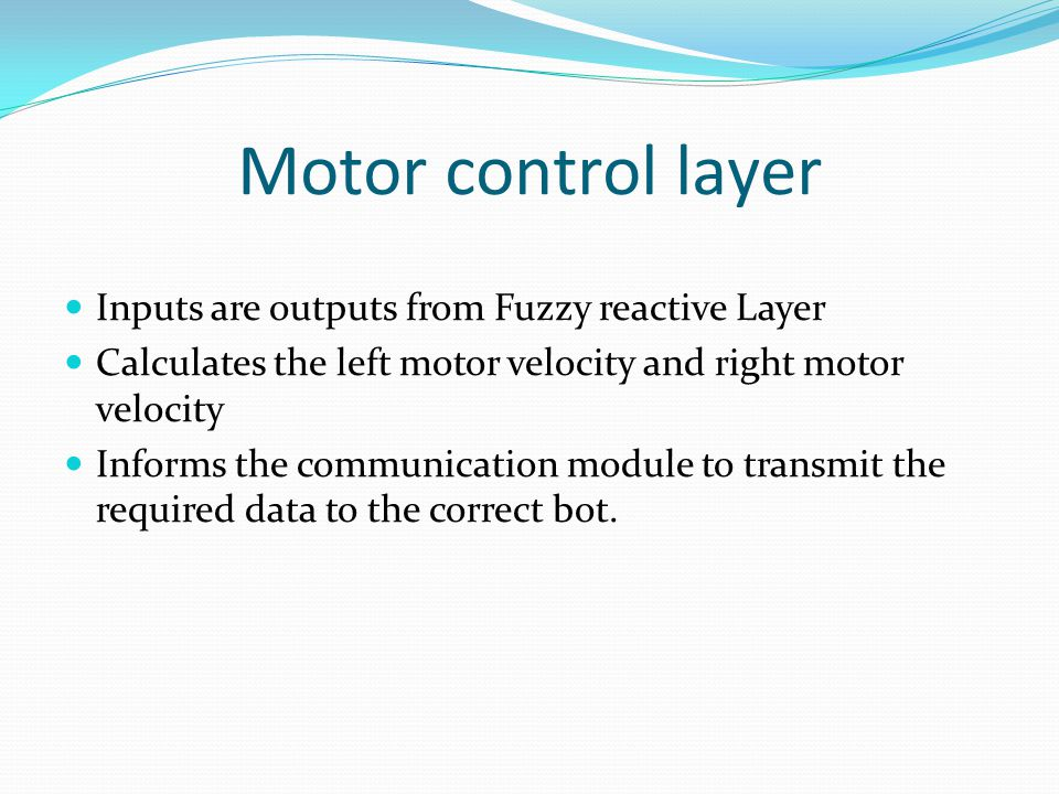 Motor control layer Inputs are outputs from Fuzzy reactive Layer Calculates the left motor velocity and right motor velocity Informs the communication module to transmit the required data to the correct bot.