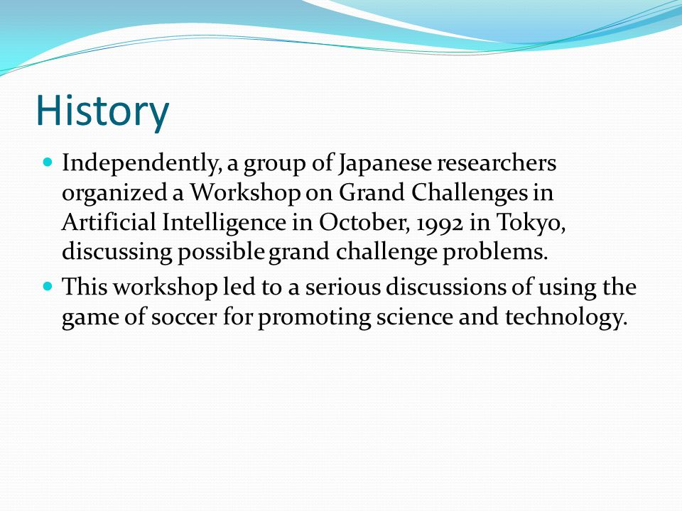 History Independently, a group of Japanese researchers organized a Workshop on Grand Challenges in Artificial Intelligence in October, 1992 in Tokyo, discussing possible grand challenge problems.