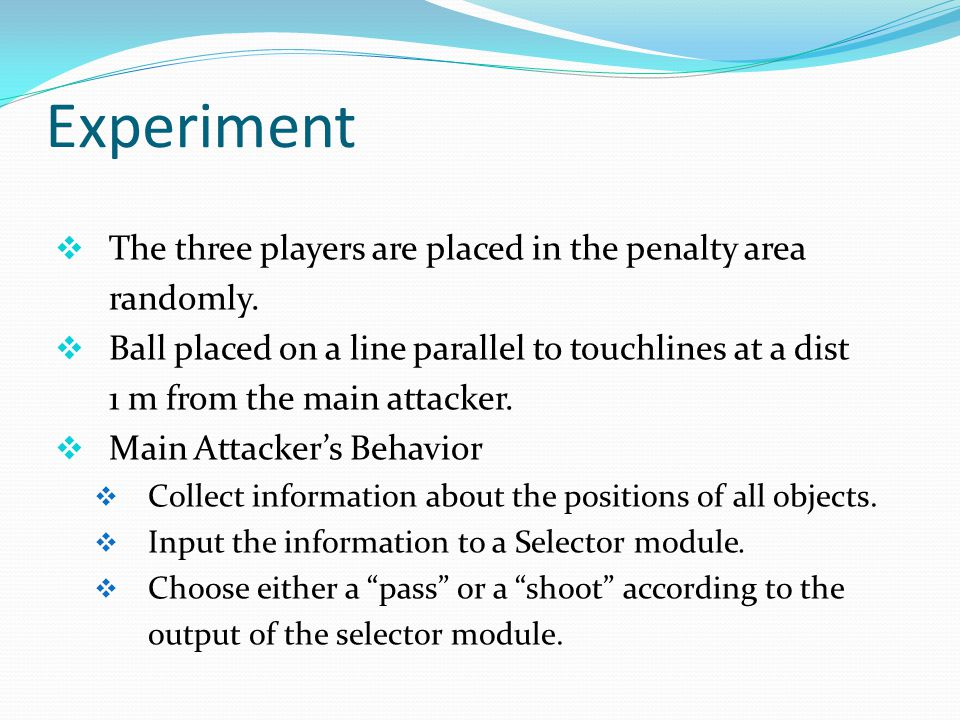 Experiment  The three players are placed in the penalty area randomly.  Ball placed on a line parallel to touchlines at a dist 1 m from the main att