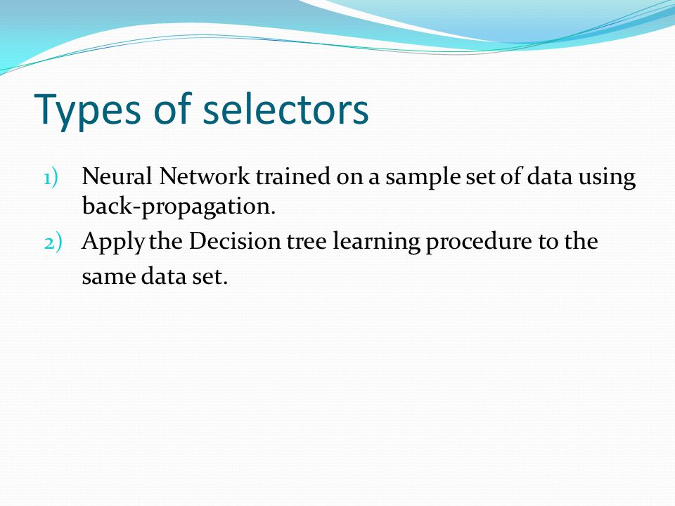Types of selectors 1) Neural Network trained on a sample set of data using back-propagation. 2) Apply the Decision tree learning procedure to the same