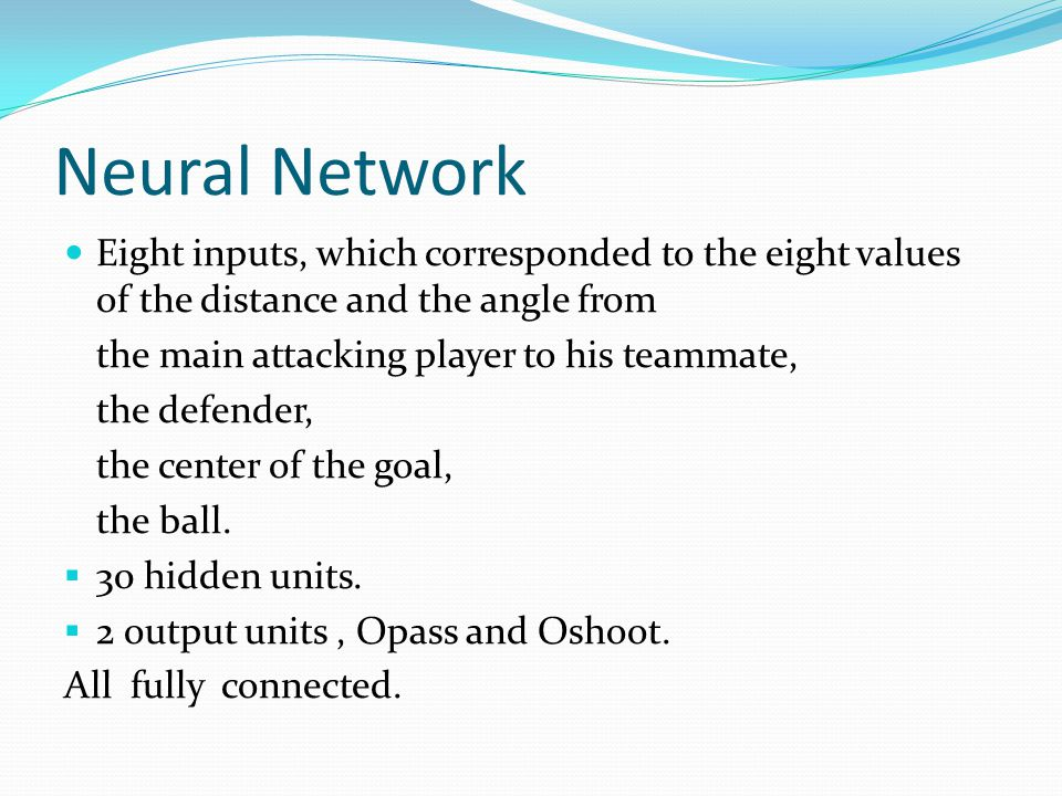 Neural Network Eight inputs, which corresponded to the eight values of the distance and the angle from the main attacking player to his teammate, the
