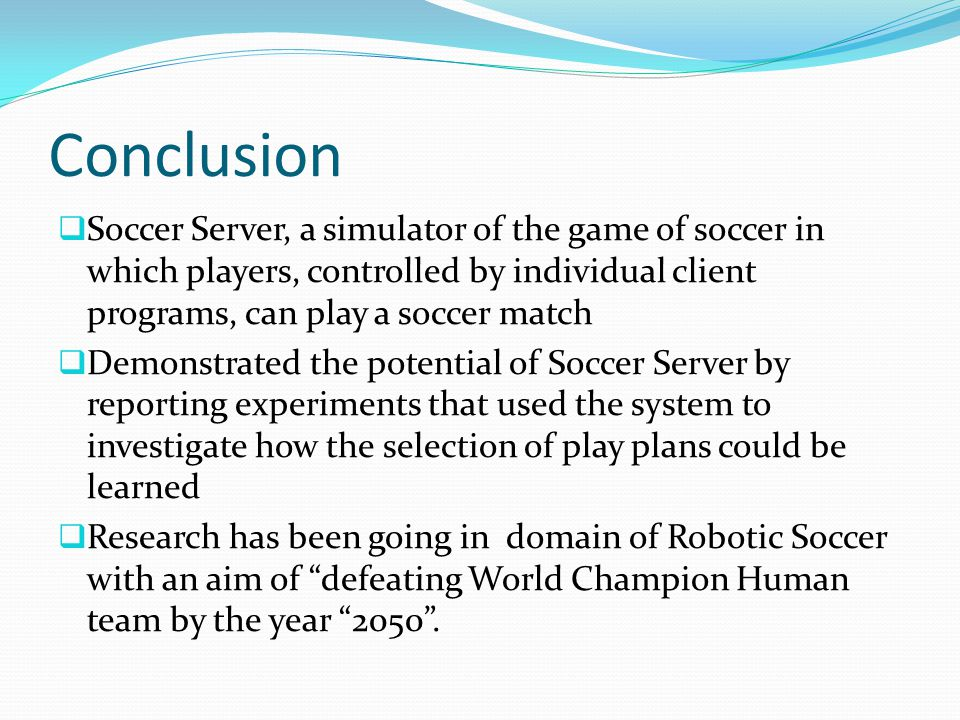 Conclusion  Soccer Server, a simulator of the game of soccer in which players, controlled by individual client programs, can play a soccer match  De