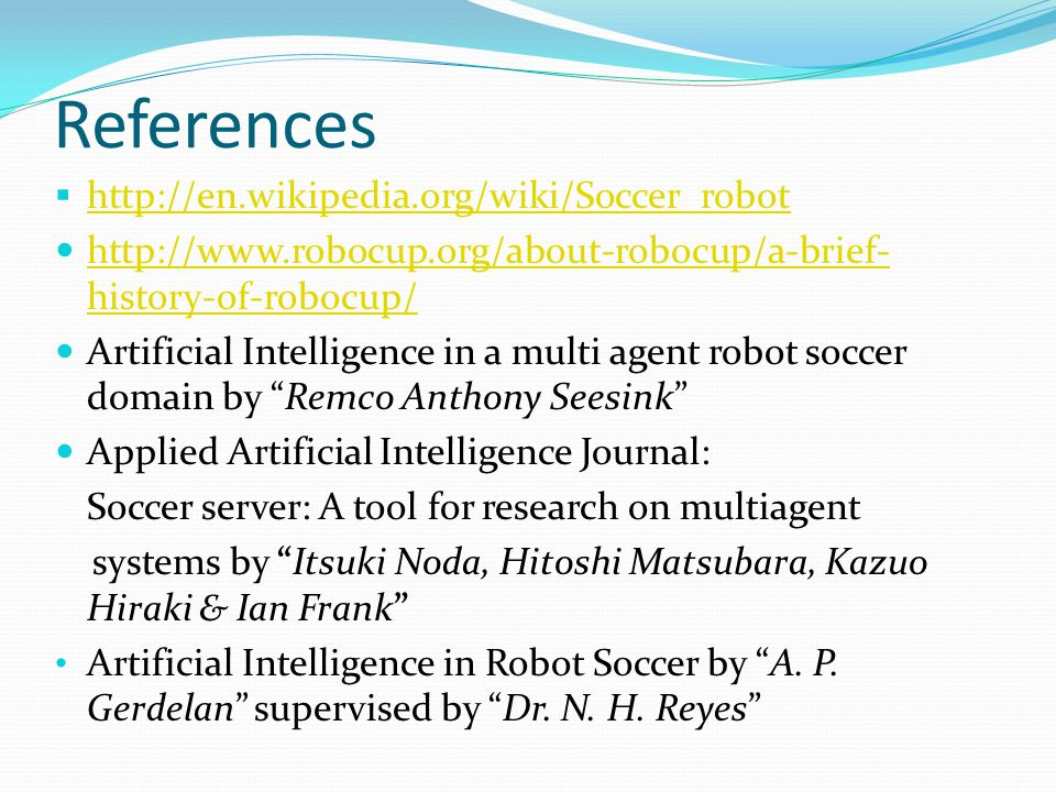 References  http://en.wikipedia.org/wiki/Soccer_robot http://en.wikipedia.org/wiki/Soccer_robot http://www.robocup.org/about-robocup/a-brief- history-of-robocup/ http://www.robocup.org/about-robocup/a-brief- history-of-robocup/ Artificial Intelligence in a multi agent robot soccer domain by Remco Anthony Seesink Applied Artificial Intelligence Journal: Soccer server: A tool for research on multiagent systems by Itsuki Noda, Hitoshi Matsubara, Kazuo Hiraki & Ian Frank Artificial Intelligence in Robot Soccer by A.