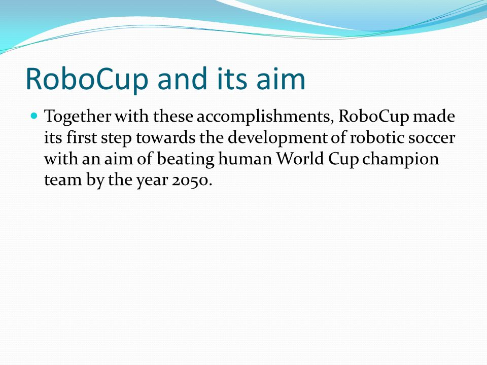Together with these accomplishments, RoboCup made its first step towards the development of robotic soccer with an aim of beating human World Cup champion team by the year 2050.