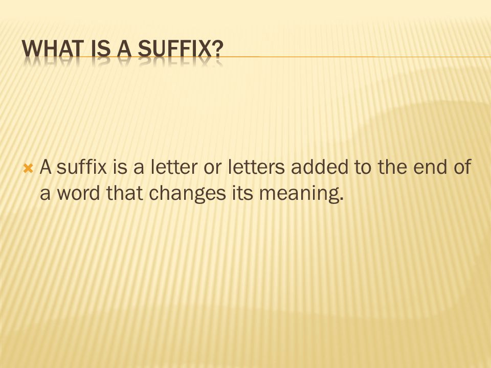  A suffix is a letter or letters added to the end of a word that changes its meaning.