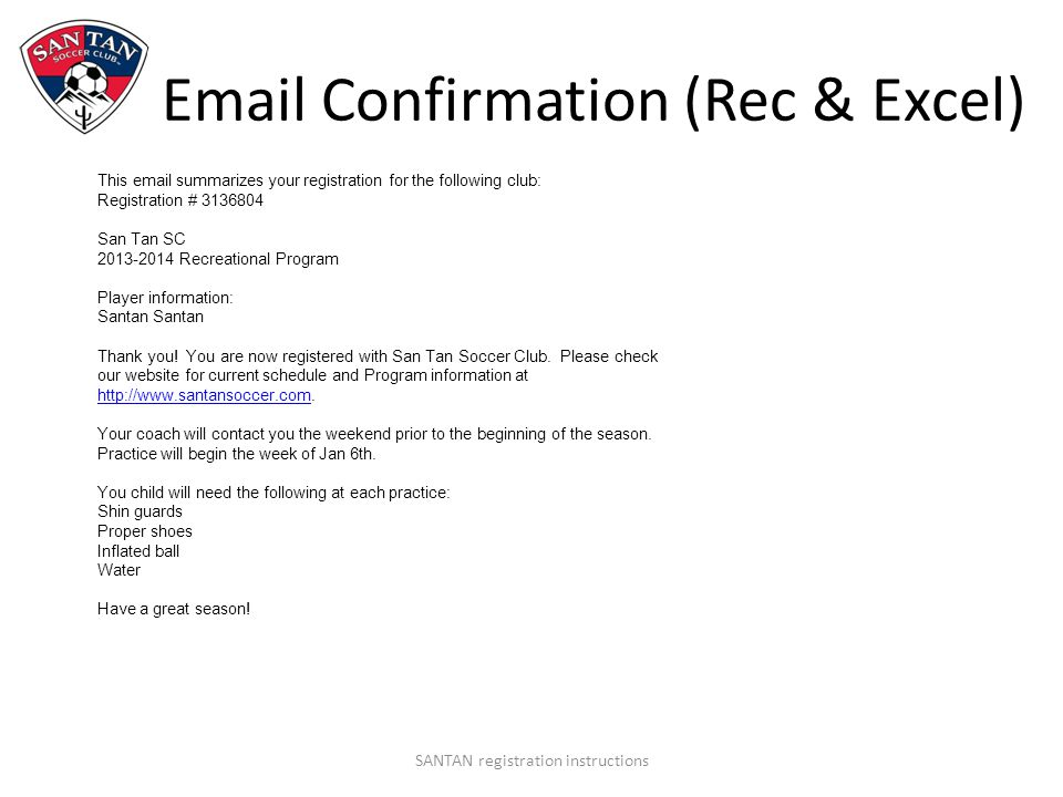 Email Confirmation (Rec & Excel) SANTAN registration instructions This email summarizes your registration for the following club: Registration # 3136804 San Tan SC 2013-2014 Recreational Program Player information: Santan Santan Thank you.