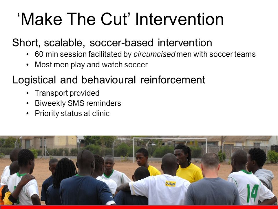 'Make The Cut' Intervention Short, scalable, soccer-based intervention 60 min session facilitated by circumcised men with soccer teams Most men play and watch soccer Logistical and behavioural reinforcement Transport provided Biweekly SMS reminders Priority status at clinic