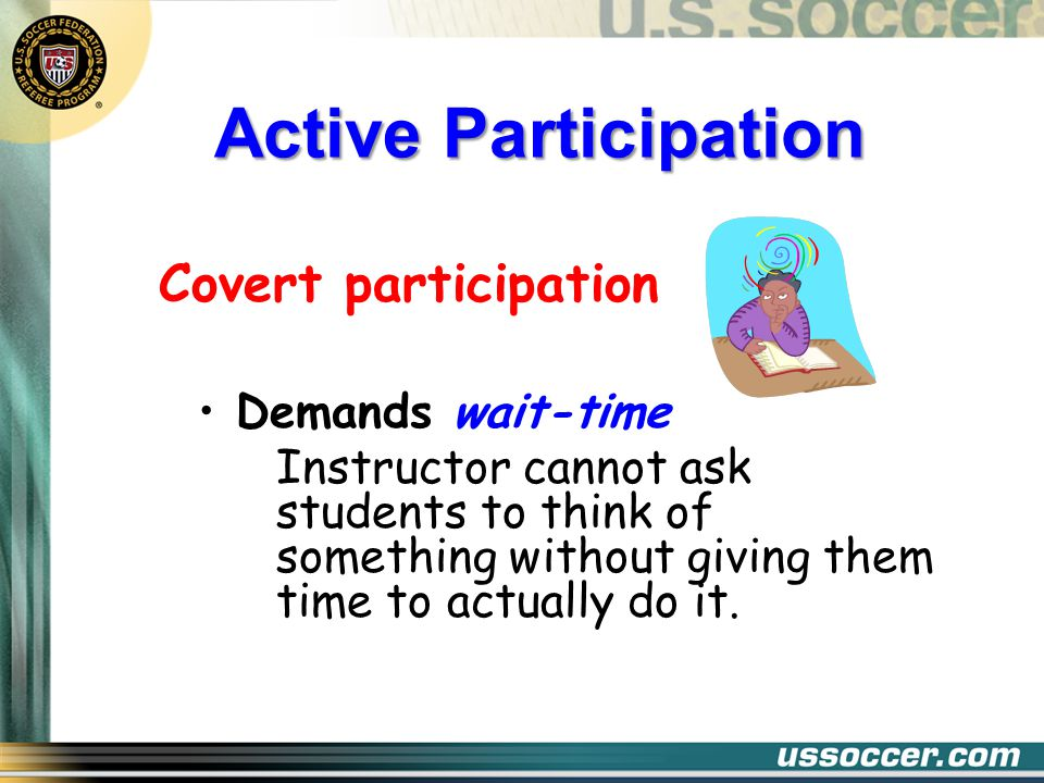 Active Participation Covert participation Demands wait-time Instructor cannot ask students to think of something without giving them time to actually do it.