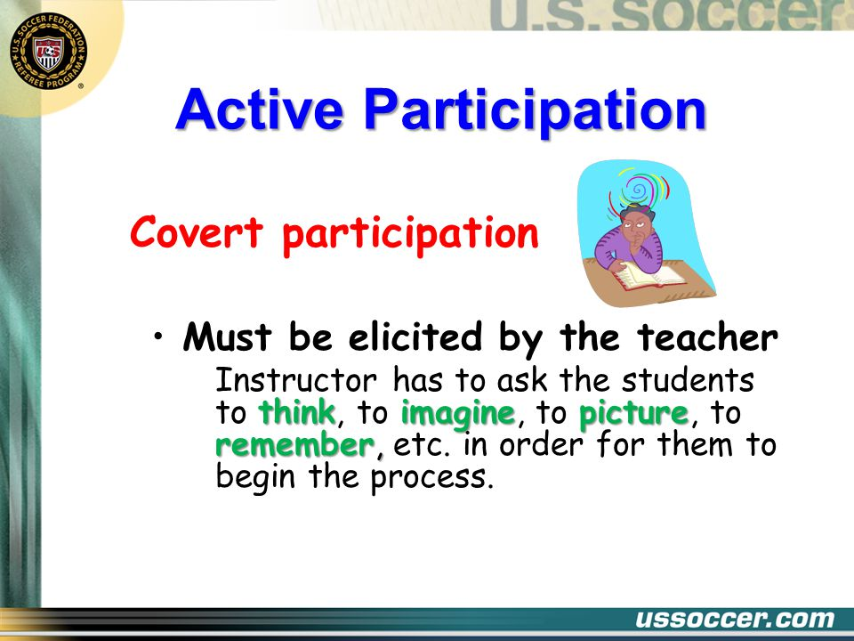 Active Participation Covert participation Must be elicited by the teacher thinkimaginepicture remember, Instructor has to ask the students to think, to imagine, to picture, to remember, etc.
