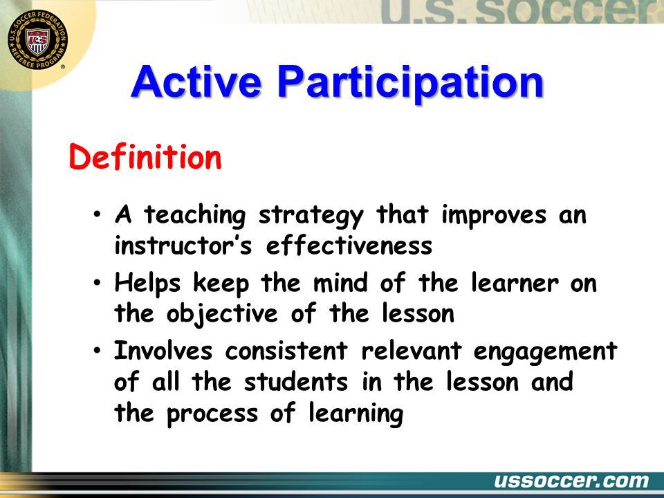Active Participation Definition A teaching strategy that improves an instructor's effectiveness Helps keep the mind of the learner on the objective of the lesson Involves consistent relevant engagement of all the students in the lesson and the process of learning