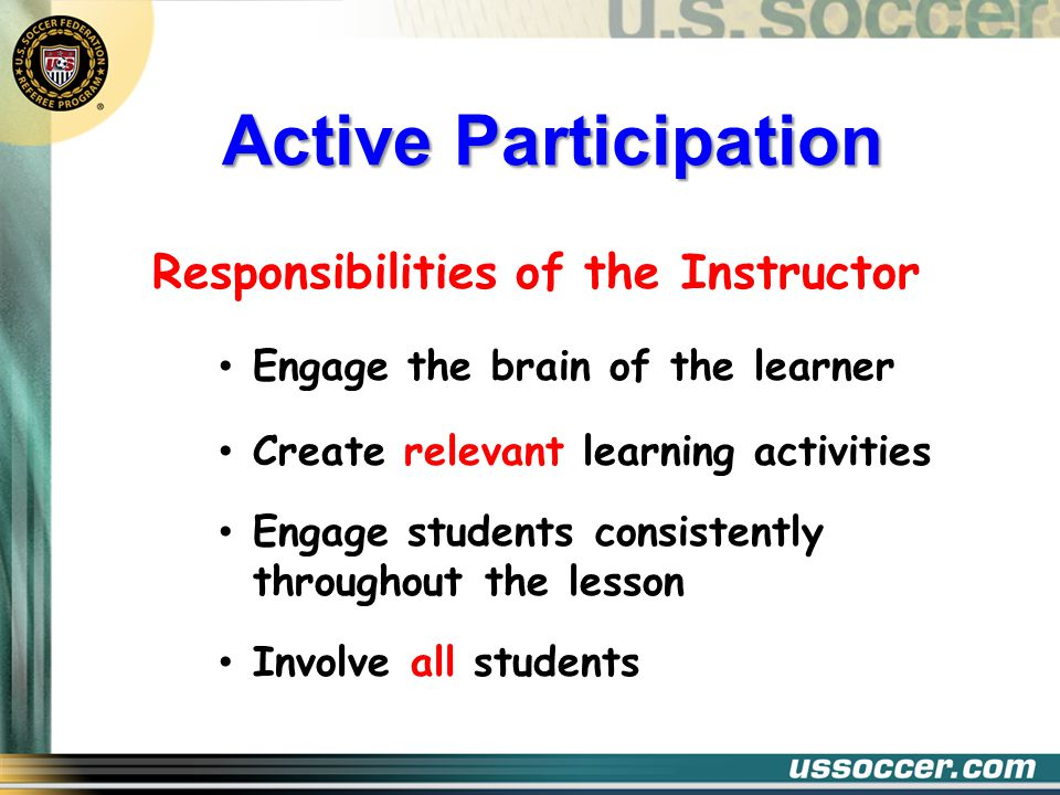Active Participation Responsibilities of the Instructor Engage the brain of the learner Create relevant learning activities Engage students consistently throughout the lesson Involve all students