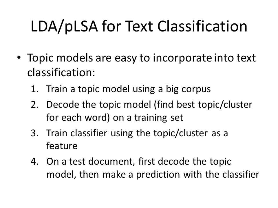 LDA/pLSA for Text Classification Topic models are easy to incorporate into text classification: 1.Train a topic model using a big corpus 2.Decode the