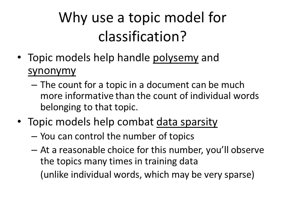 Why use a topic model for classification? Topic models help handle polysemy and synonymy – The count for a topic in a document can be much more inform