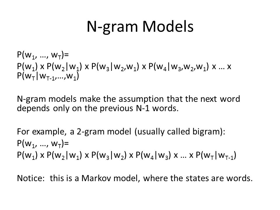 N-gram Models P(w 1, …, w T )= P(w 1 ) x P(w 2 |w 1 ) x P(w 3 |w 2,w 1 ) x P(w 4 |w 3,w 2,w 1 ) x … x P(w T |w T-1,…,w 1 ) N-gram models make the assumption that the next word depends only on the previous N-1 words.