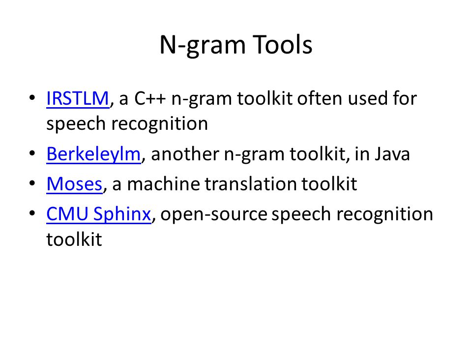 N-gram Tools IRSTLM, a C++ n-gram toolkit often used for speech recognition IRSTLM Berkeleylm, another n-gram toolkit, in Java Berkeleylm Moses, a mac