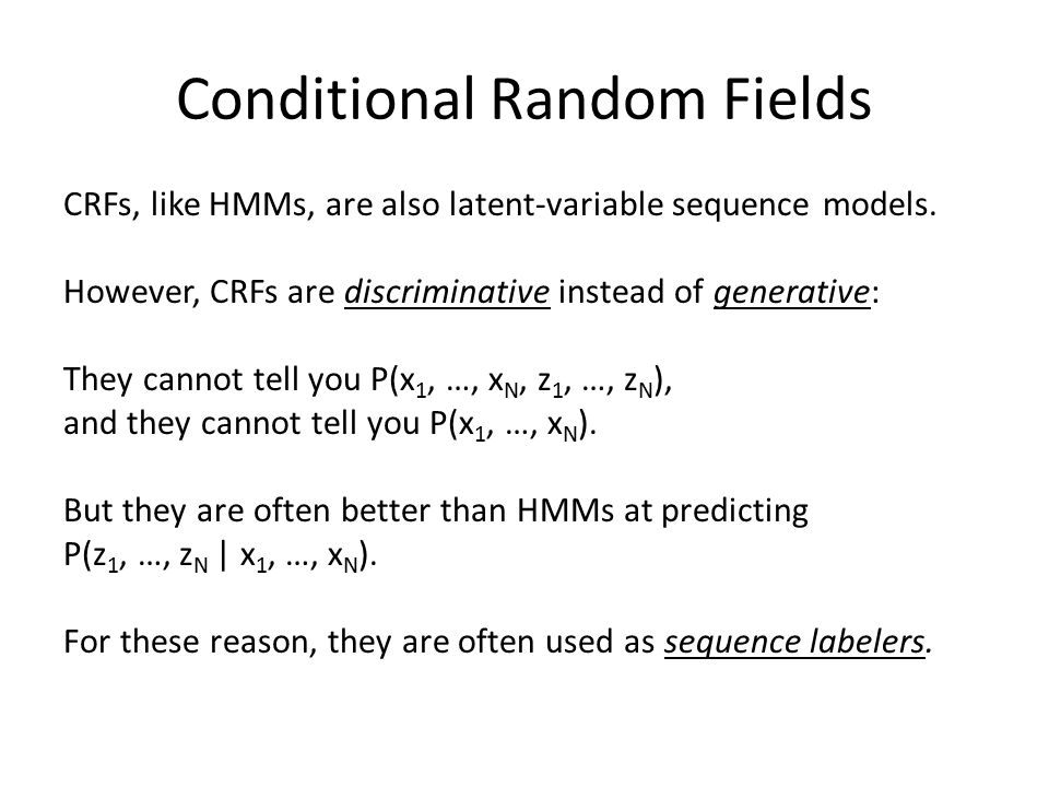 Conditional Random Fields CRFs, like HMMs, are also latent-variable sequence models. However, CRFs are discriminative instead of generative: They cann