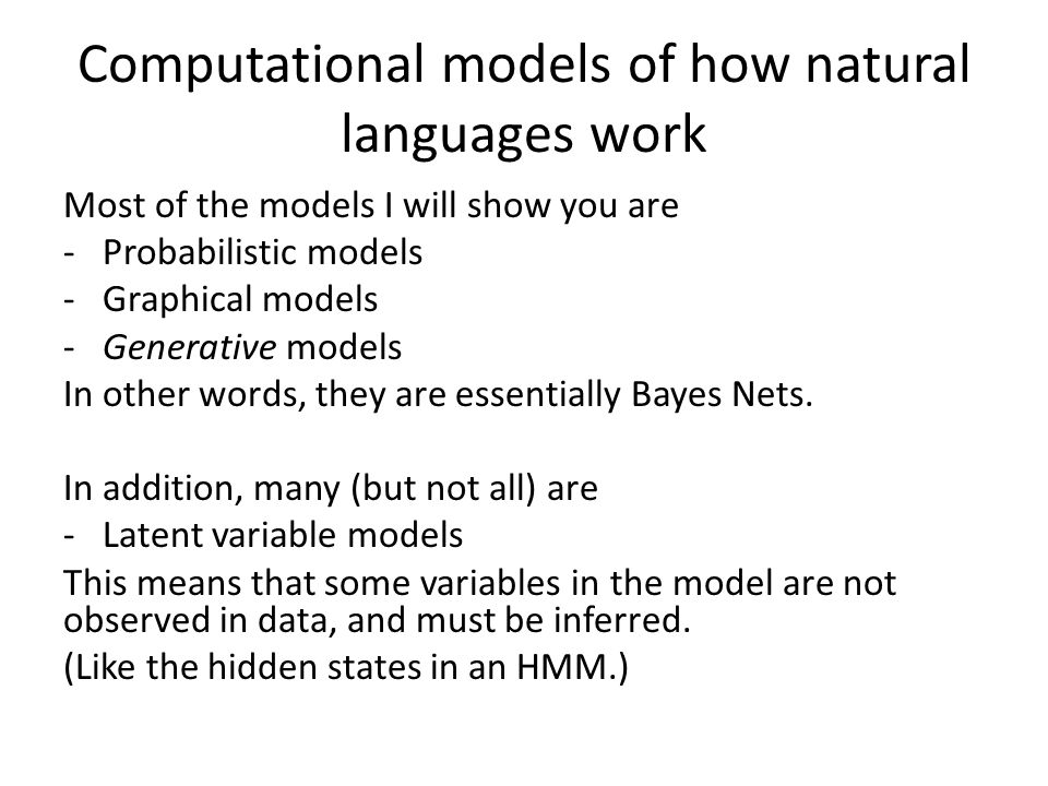 Computational models of how natural languages work Most of the models I will show you are -Probabilistic models -Graphical models -Generative models I