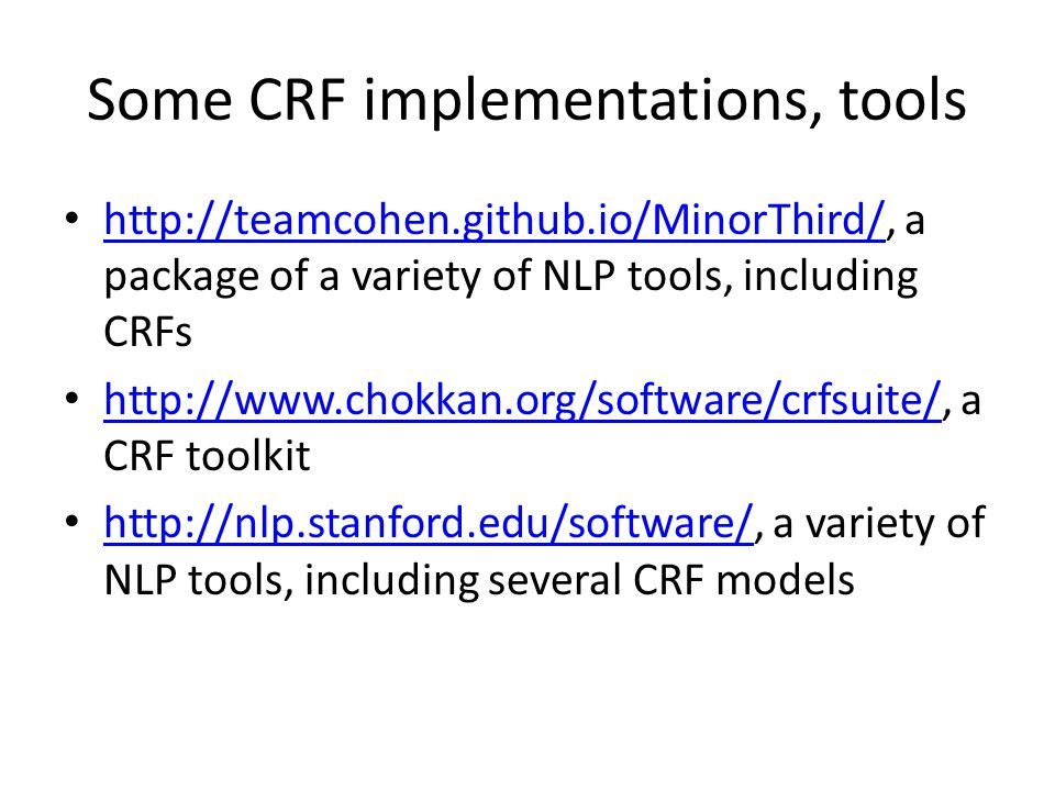 Some CRF implementations, tools http://teamcohen.github.io/MinorThird/, a package of a variety of NLP tools, including CRFs http://teamcohen.github.io