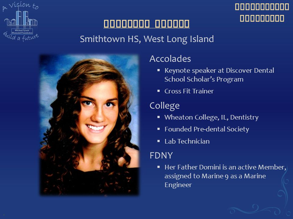 Scholarship Recipient Danielle Domini Accolades  Keynote speaker at Discover Dental School Scholar's Program  Cross Fit Trainer College  Wheaton College, IL, Dentistry  Founded Pre-dental Society  Lab Technician FDNY  Her Father Domini is an active Member, assigned to Marine 9 as a Marine Engineer Smithtown HS, West Long Island.