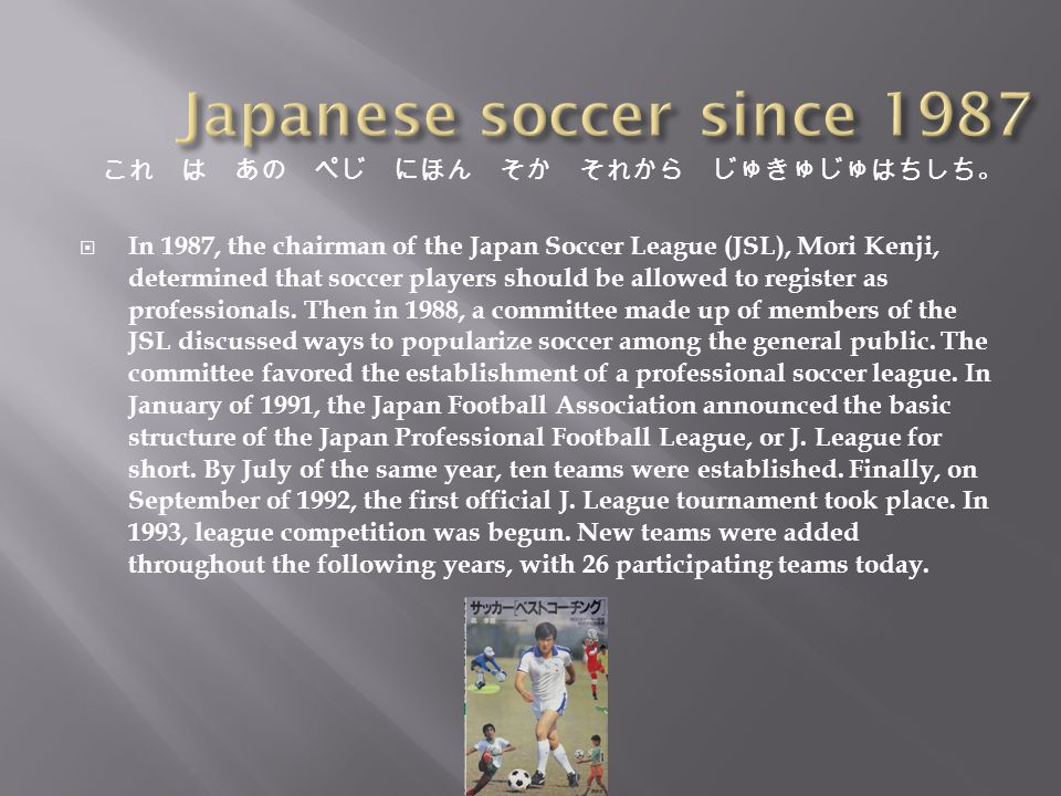  In 1987, the chairman of the Japan Soccer League (JSL), Mori Kenji, determined that soccer players should be allowed to register as professionals.