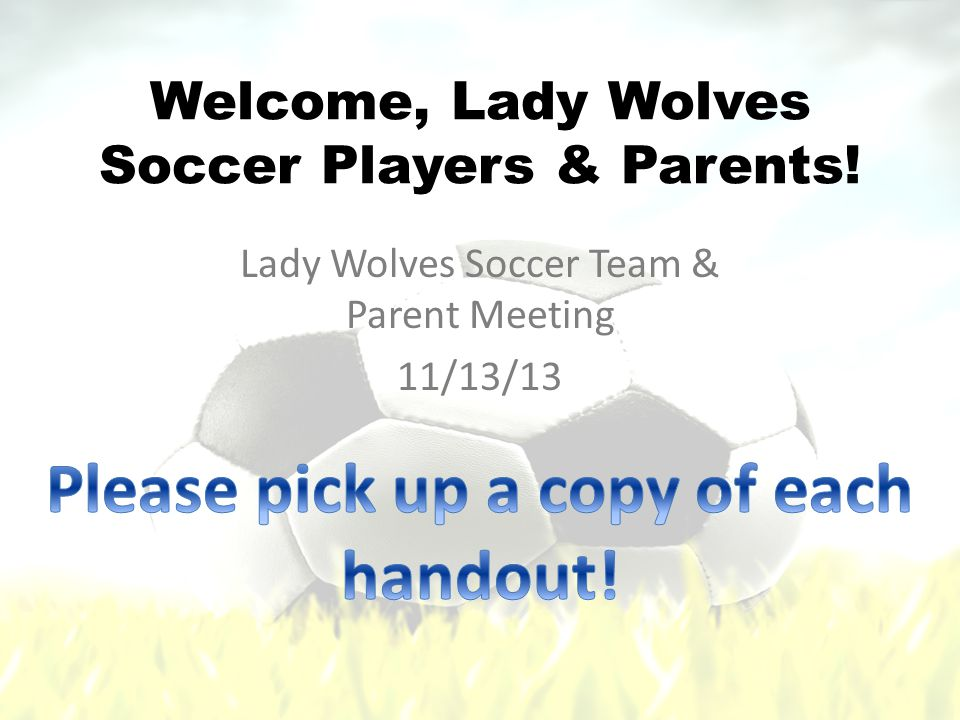Welcome, Lady Wolves Soccer Players & Parents! Lady Wolves Soccer Team & Parent Meeting 11/13/13