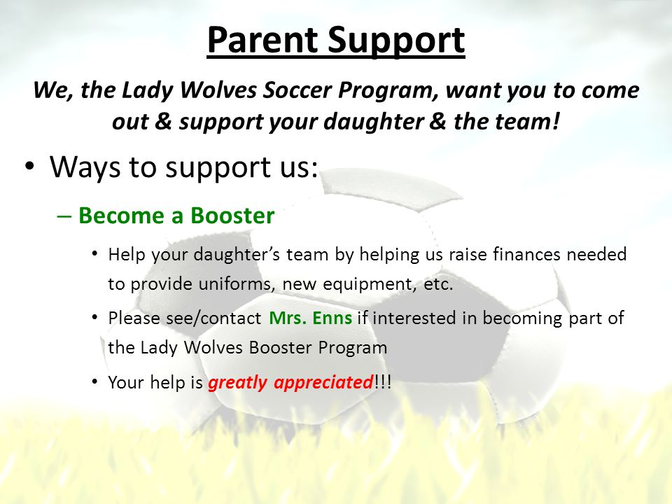 Parent Support Ways to support us: – Become a Booster Help your daughter's team by helping us raise finances needed to provide uniforms, new equipment, etc.