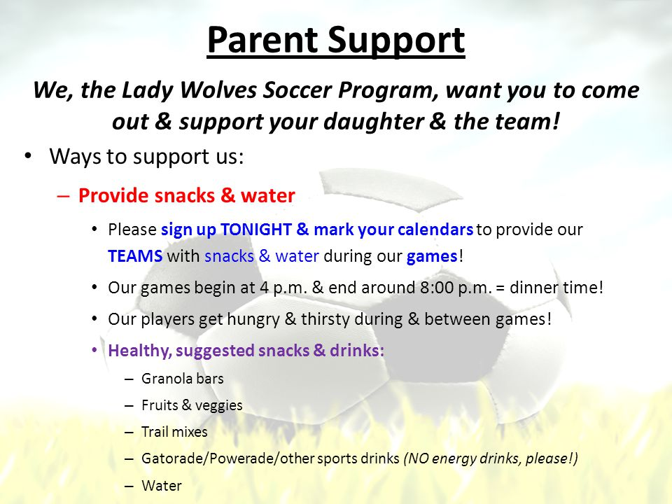 Parent Support Ways to support us: – Provide snacks & water Please sign up TONIGHT & mark your calendars to provide our TEAMS with snacks & water during our games.