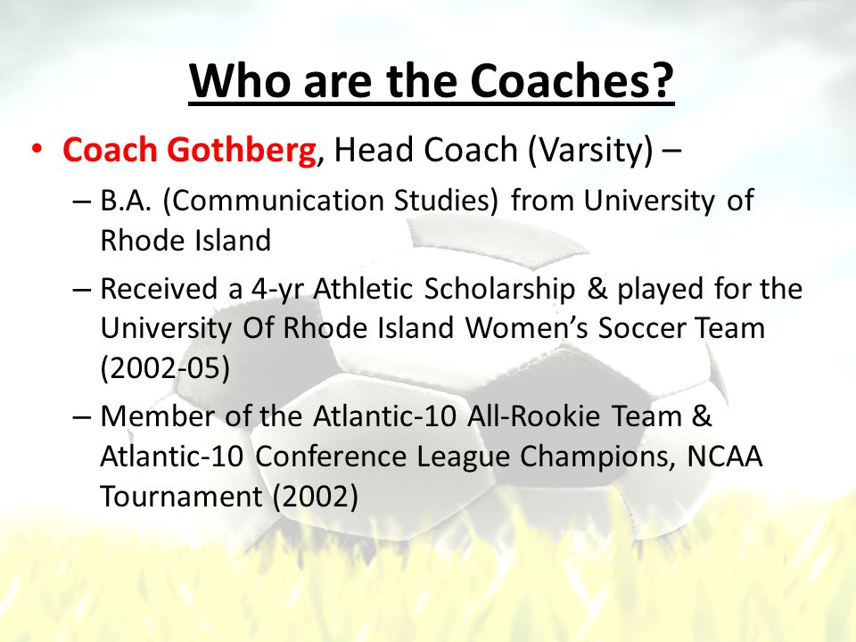 Who are the Coaches. Coach Gothberg, Head Coach (Varsity) – – B.A.