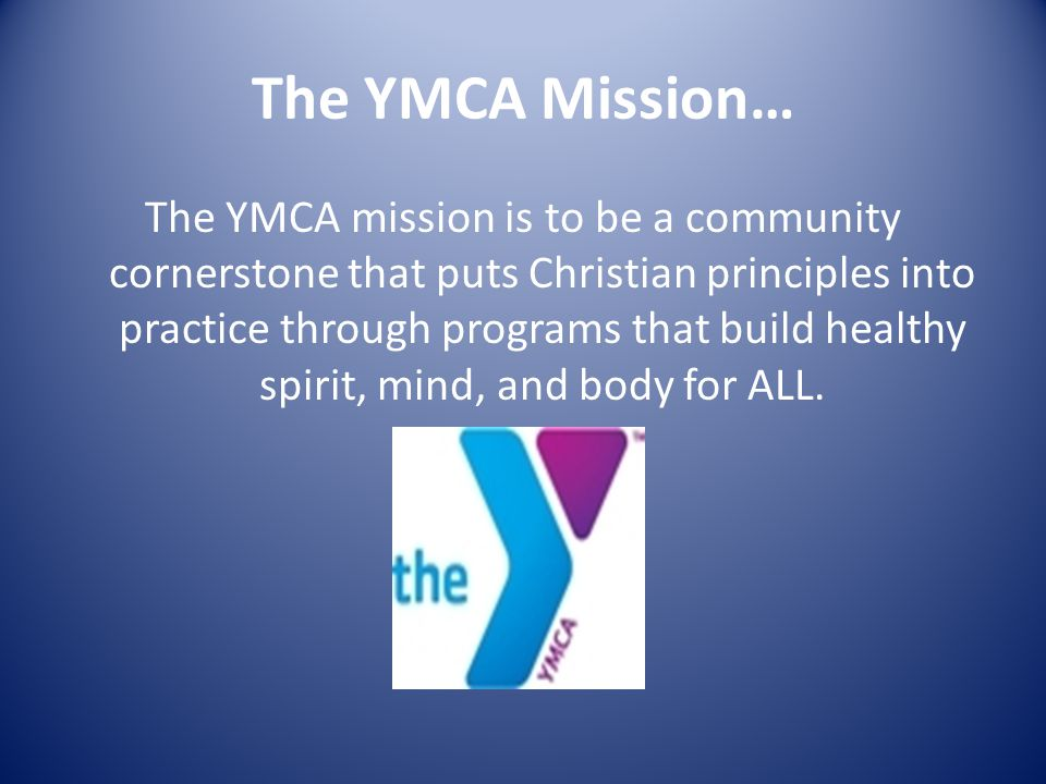 The YMCA Mission… The YMCA mission is to be a community cornerstone that puts Christian principles into practice through programs that build healthy spirit, mind, and body for ALL.