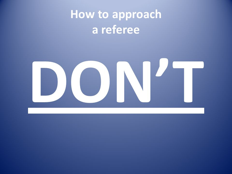 How to approach a referee DON'T