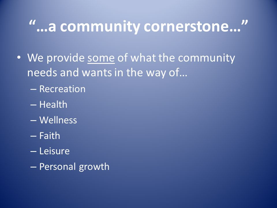 …a community cornerstone… We provide some of what the community needs and wants in the way of… – Recreation – Health – Wellness – Faith – Leisure – Personal growth