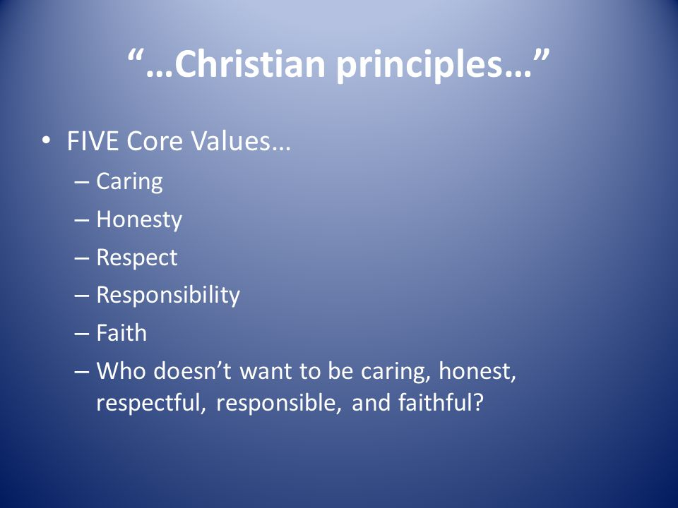 …Christian principles… FIVE Core Values… – Caring – Honesty – Respect – Responsibility – Faith – Who doesn't want to be caring, honest, respectful, responsible, and faithful
