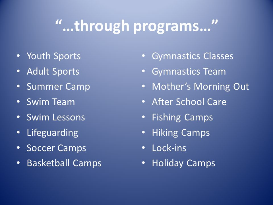 …through programs… Youth Sports Adult Sports Summer Camp Swim Team Swim Lessons Lifeguarding Soccer Camps Basketball Camps Gymnastics Classes Gymnastics Team Mother's Morning Out After School Care Fishing Camps Hiking Camps Lock-ins Holiday Camps