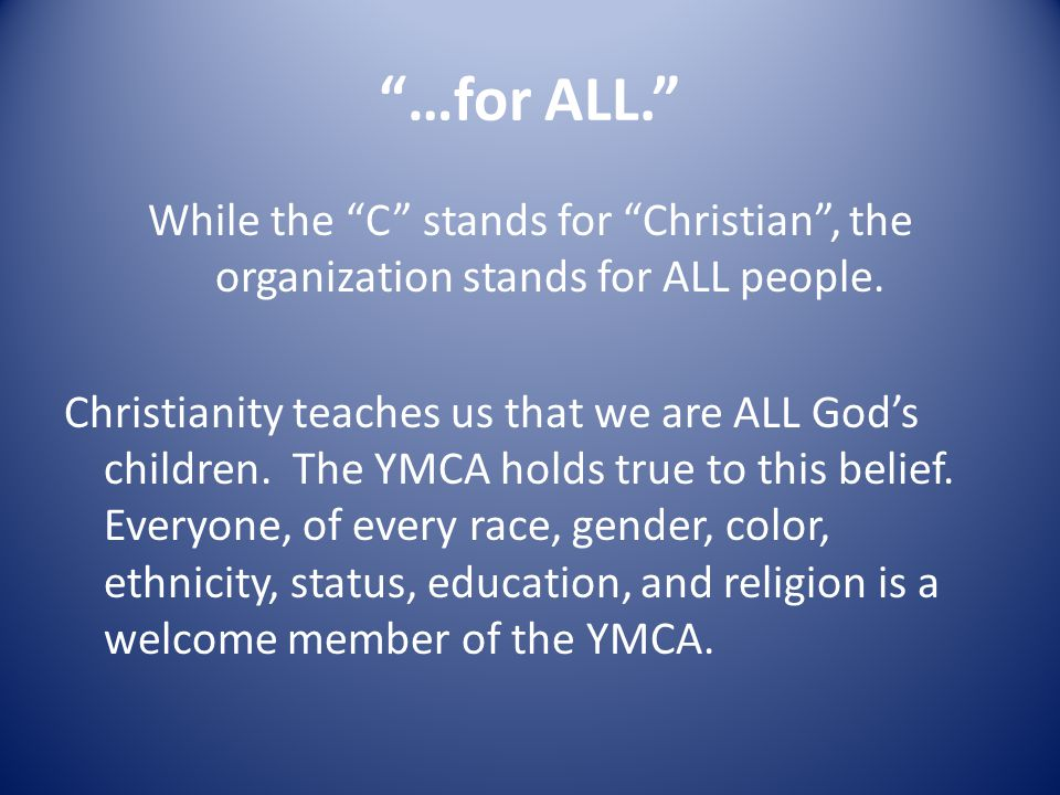 …for ALL. While the C stands for Christian , the organization stands for ALL people.