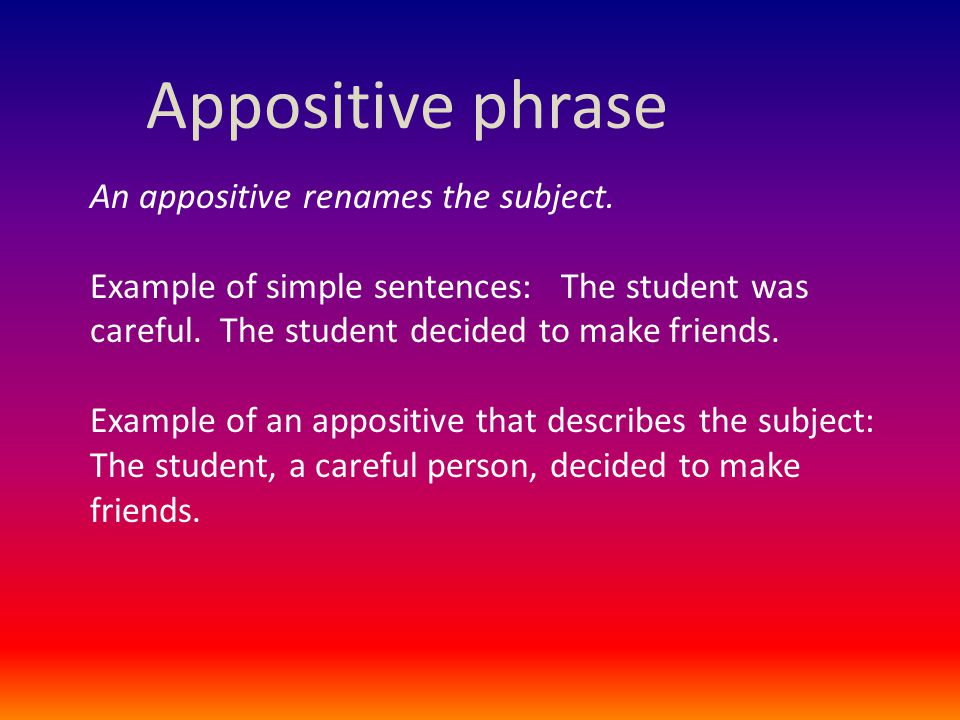 Appositive phrase An appositive renames the subject. Example of simple sentences: The student was careful. The student decided to make friends. Exampl