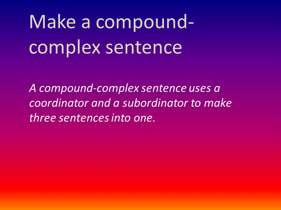 Make a compound- complex sentence A compound-complex sentence uses a coordinator and a subordinator to make three sentences into one.