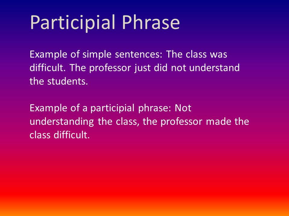Participial Phrase Example of simple sentences: The class was difficult.